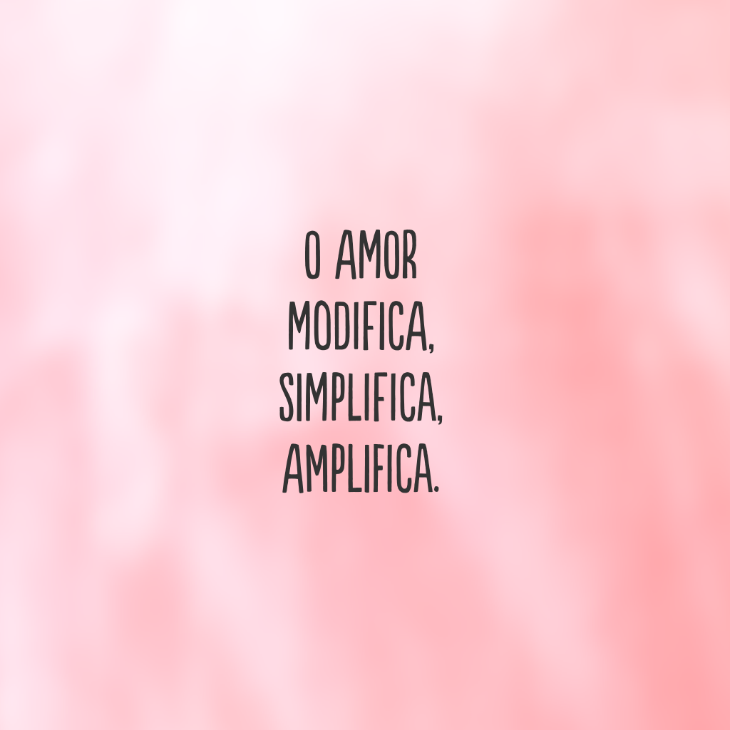 O amor modifica, simplifica, amplifica.