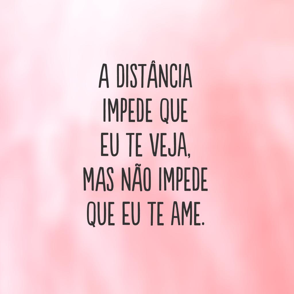 A distância impede que eu te veja, mas não impede que eu te ame.