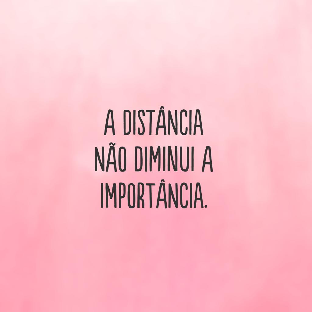 A distância não diminui a importância.