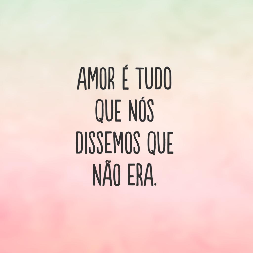Amor é tudo que nós dissemos que não era.