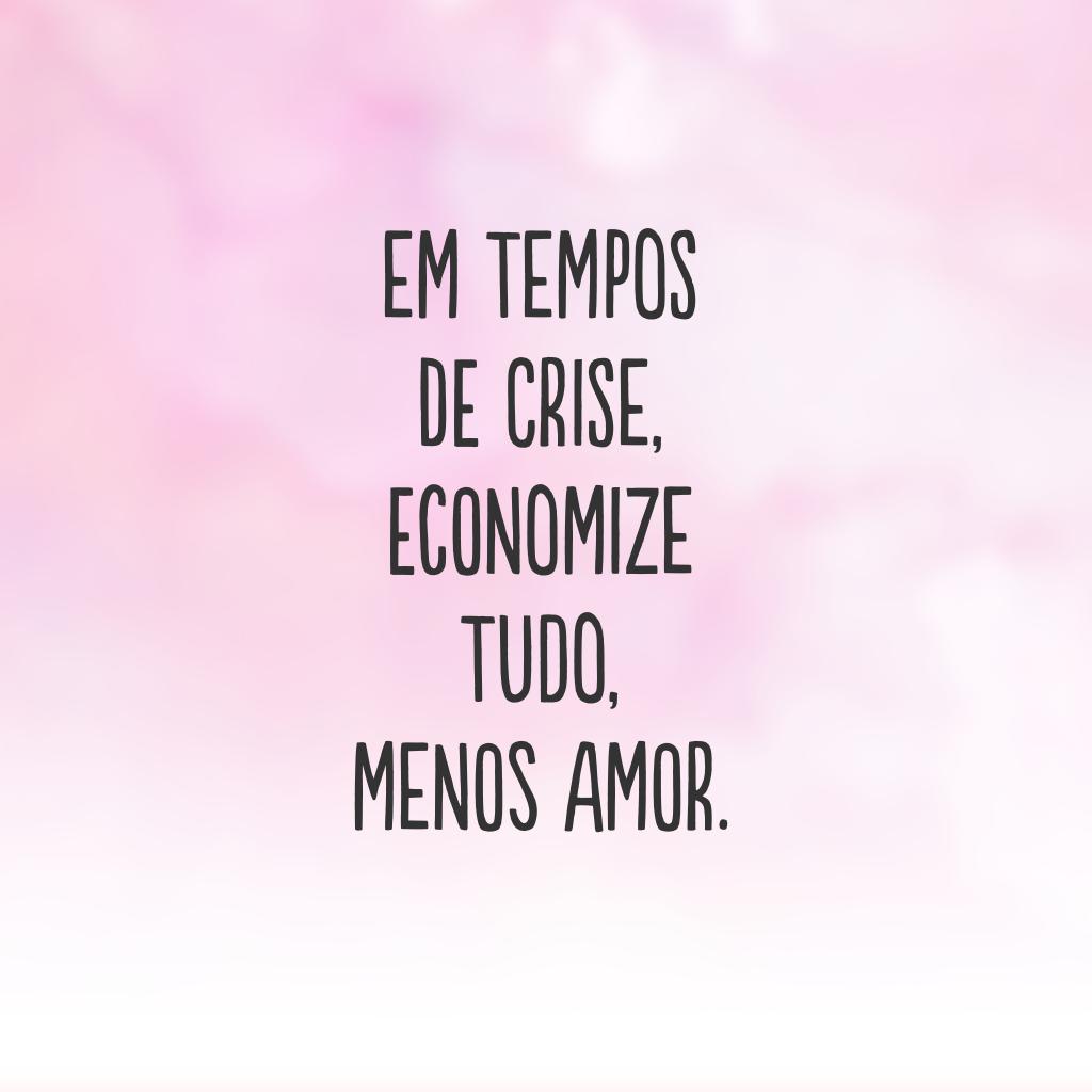 Em tempos de crise, economize tudo, menos amor.
