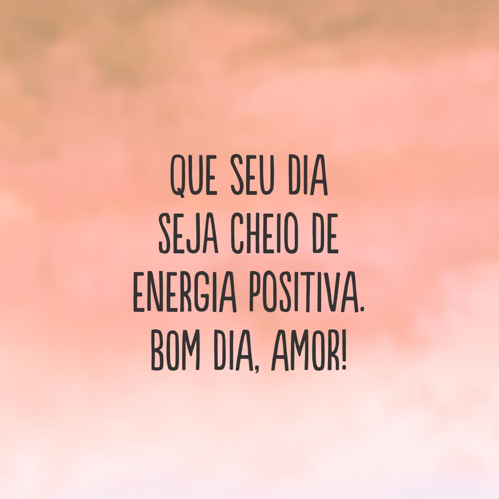 Que seu dia seja cheio de energia positiva. Bom dia, amor!