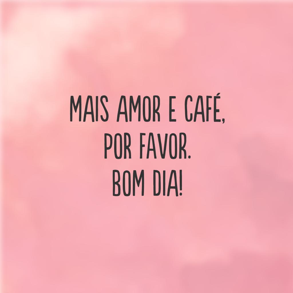 Mais amor e café, por favor. Bom dia!
