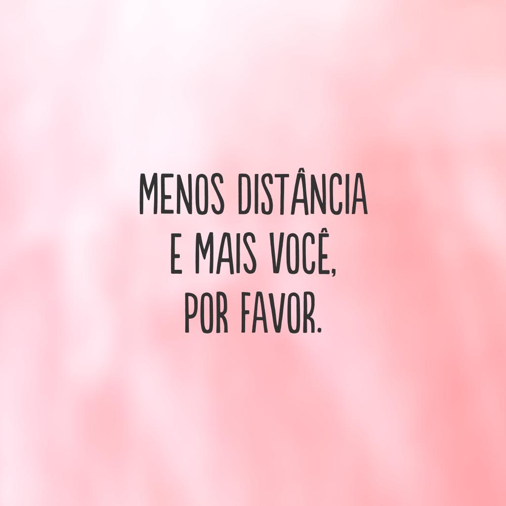 Menos distância e mais você, por favor.
