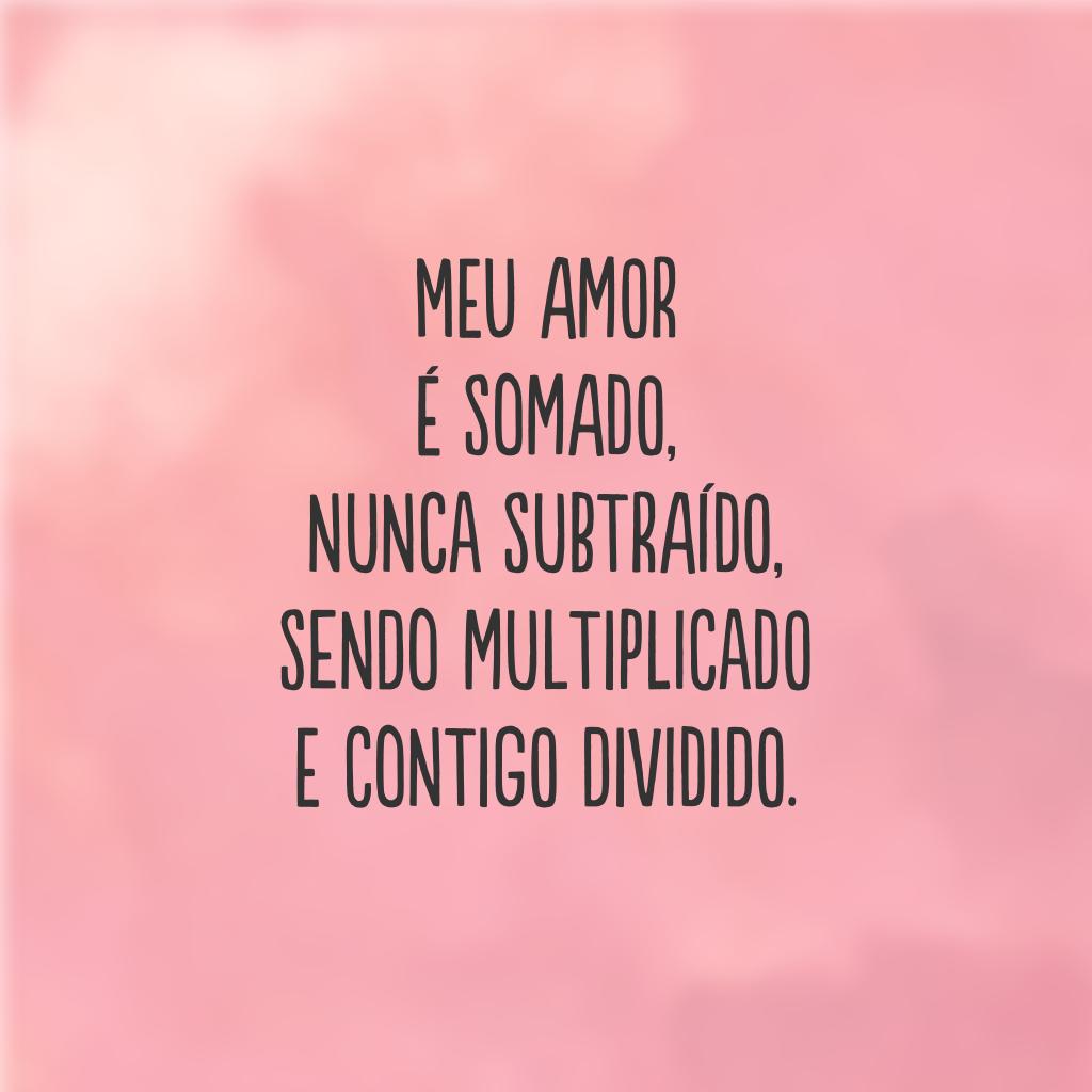 Meu amor é somado, nunca subtraído, sendo multiplicado e contigo dividido.