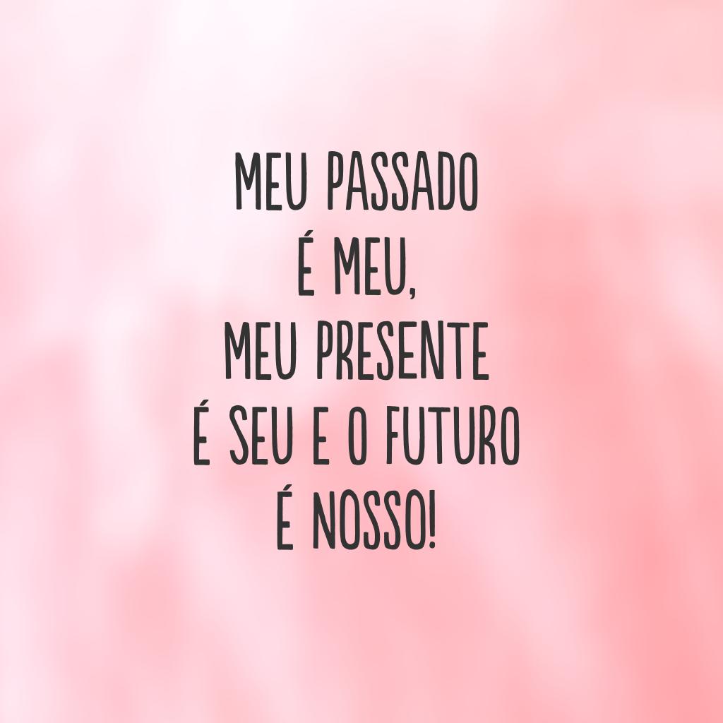 Meu passado é meu, meu presente é seu  e o futuro é nosso!