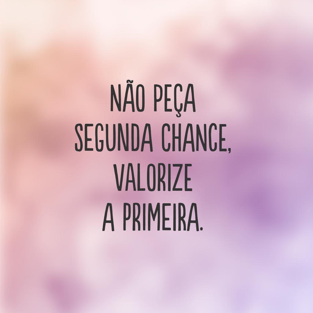 Não peça segunda chance, valorize a primeira.