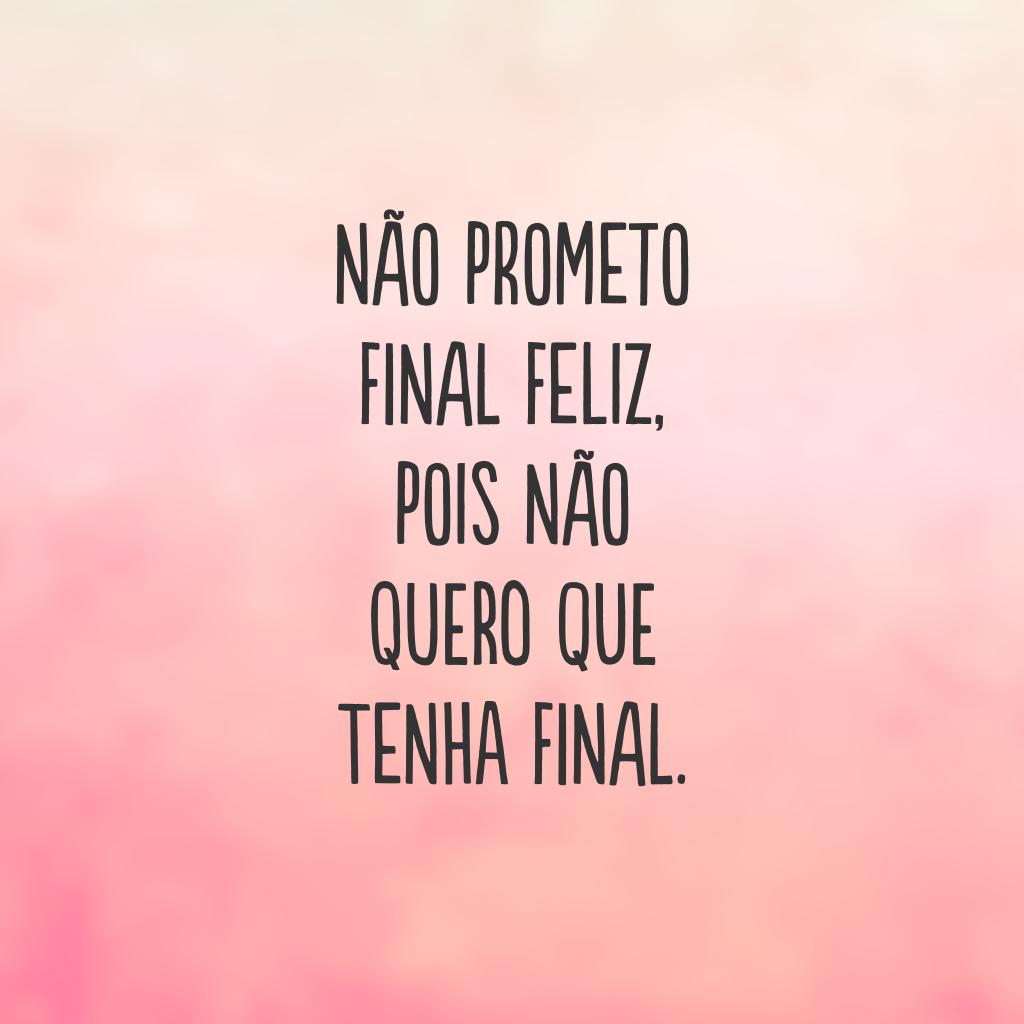 Não prometo final feliz, pois não quero que tenha final.