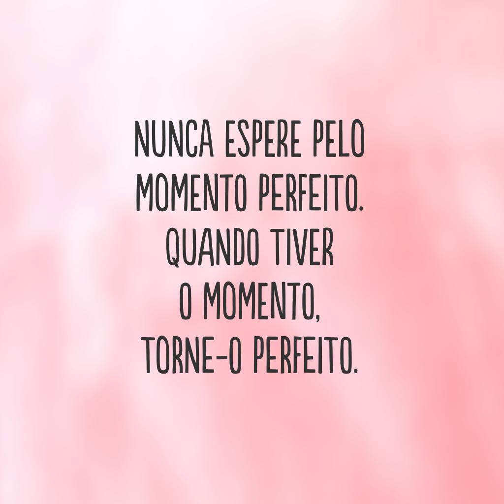Nunca espere pelo momento perfeito. Quando tiver o momento, torne-o perfeito.
