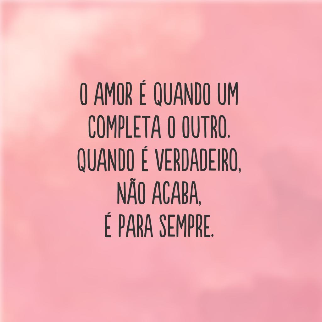 O amor é quando um completa o outro. Quando é verdadeiro, não acaba, é para sempre.
