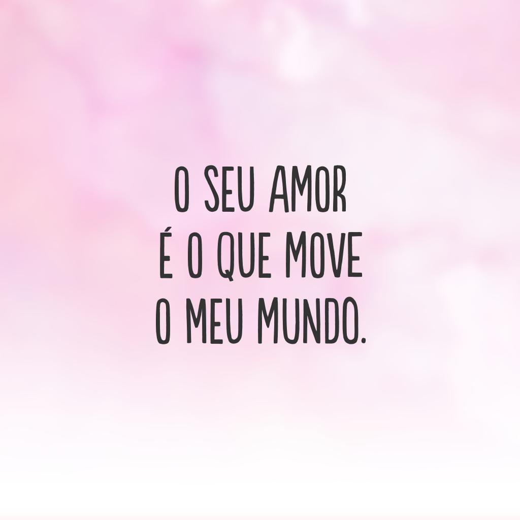 O seu amor é o que move o meu mundo.