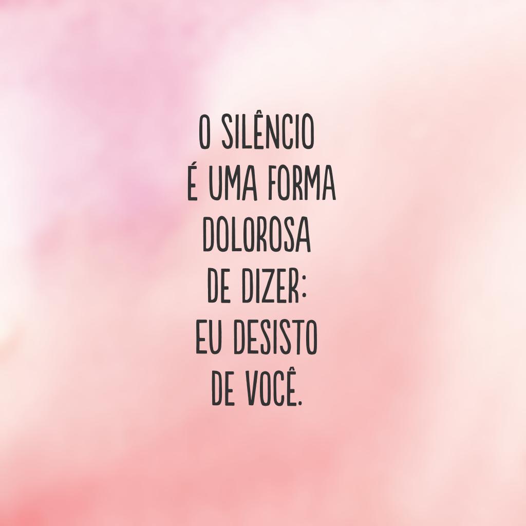 O silêncio é uma forma dolorosa de dizer: eu desisto de você.