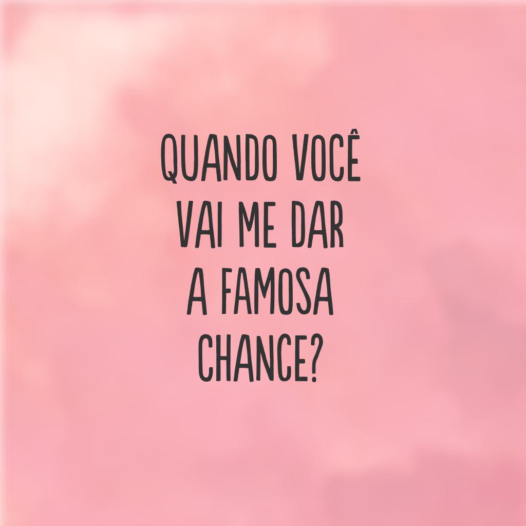 Quando você vai me dar a famosa chance?