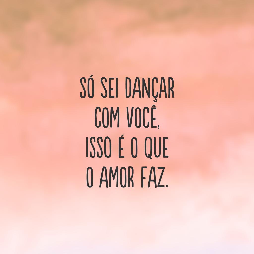 Só sei dançar com você, isso é o que o amor faz.