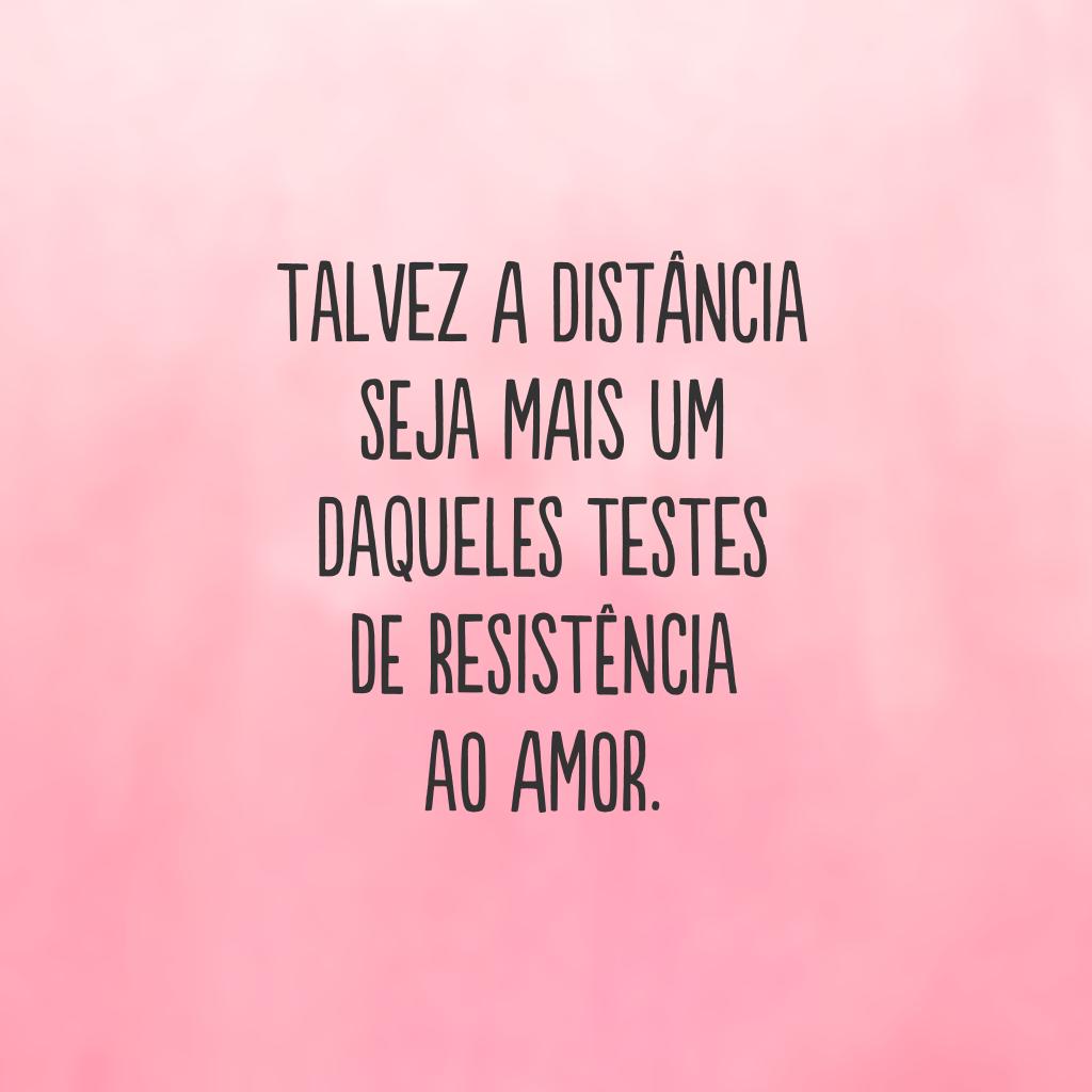 Talvez a distância seja mais um daqueles testes de resistência ao amor.