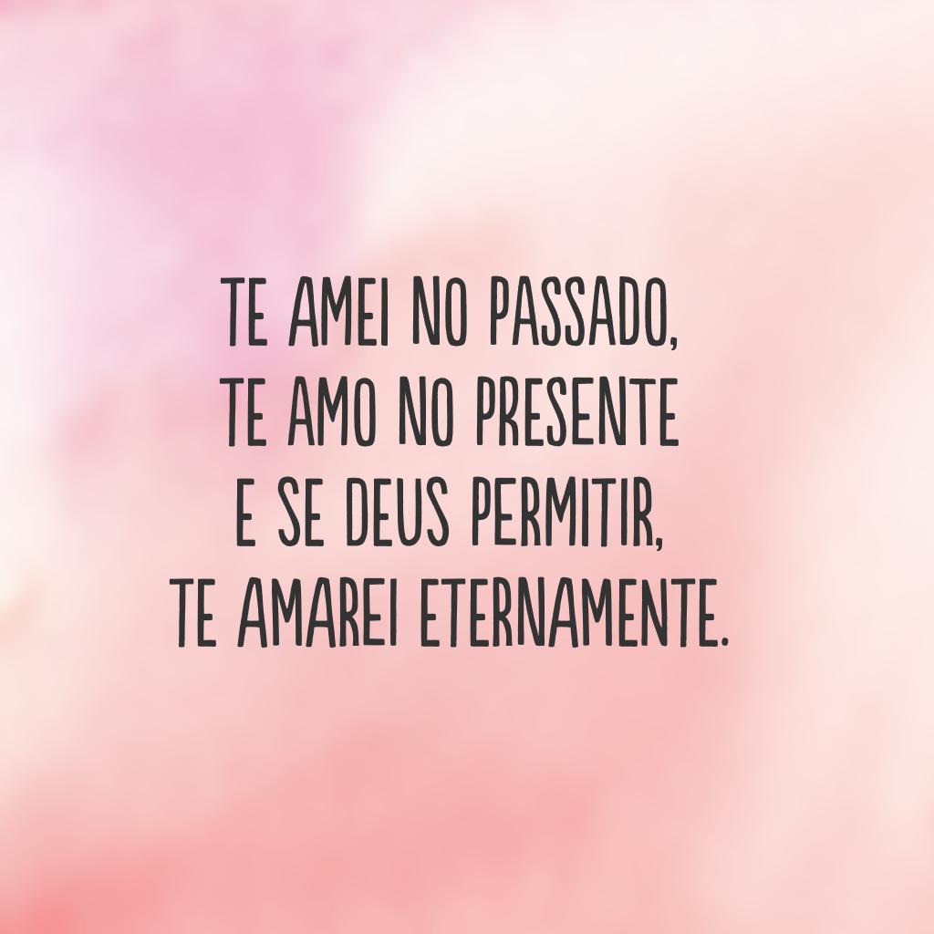Te amei no passado, te amo no presente e se Deus permitir, te amarei eternamente.