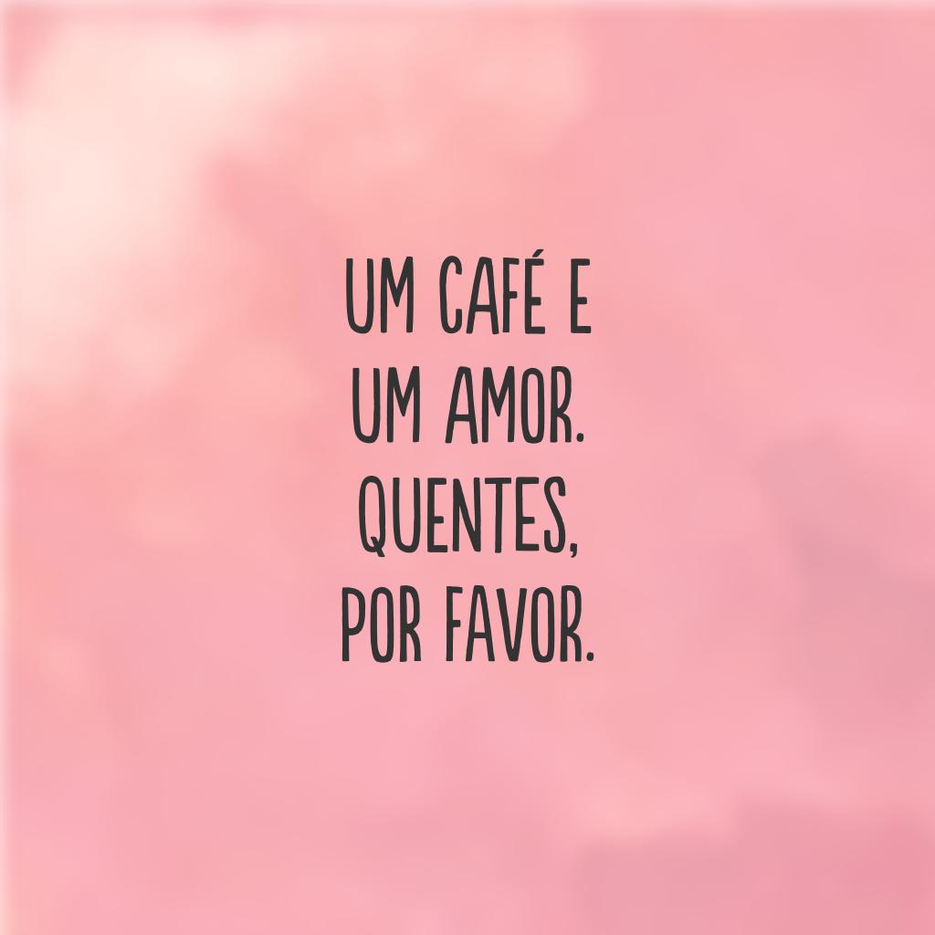 Um café e um amor. Quentes, por favor.
