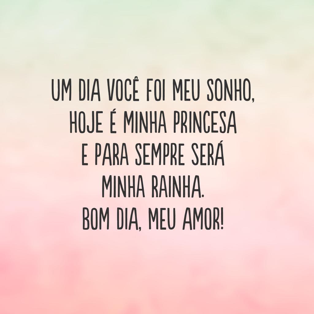 Um dia você foi meu sonho, hoje é minha princesa e para sempre será minha rainha. Bom dia, meu amor!