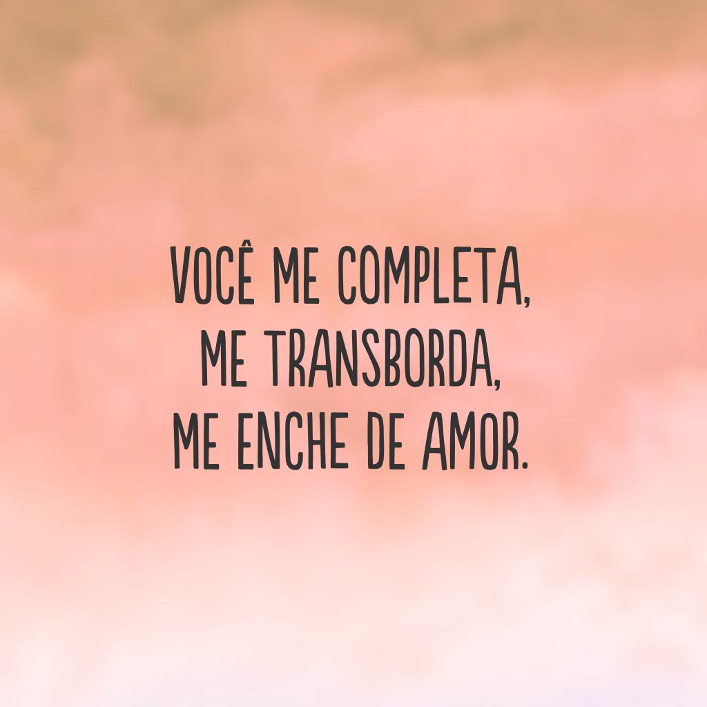 Você me completa, me transborda, me enche de amor.