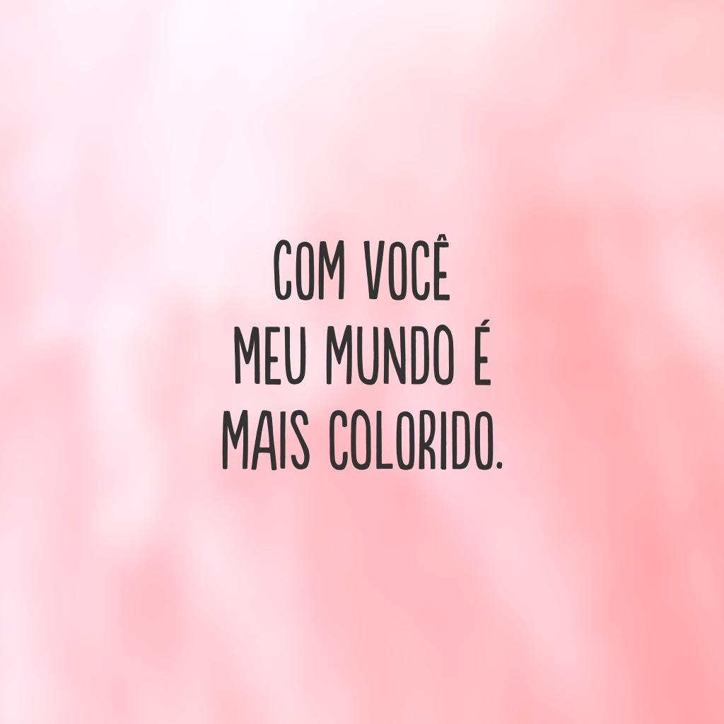 Com você meu mundo é mais colorido.