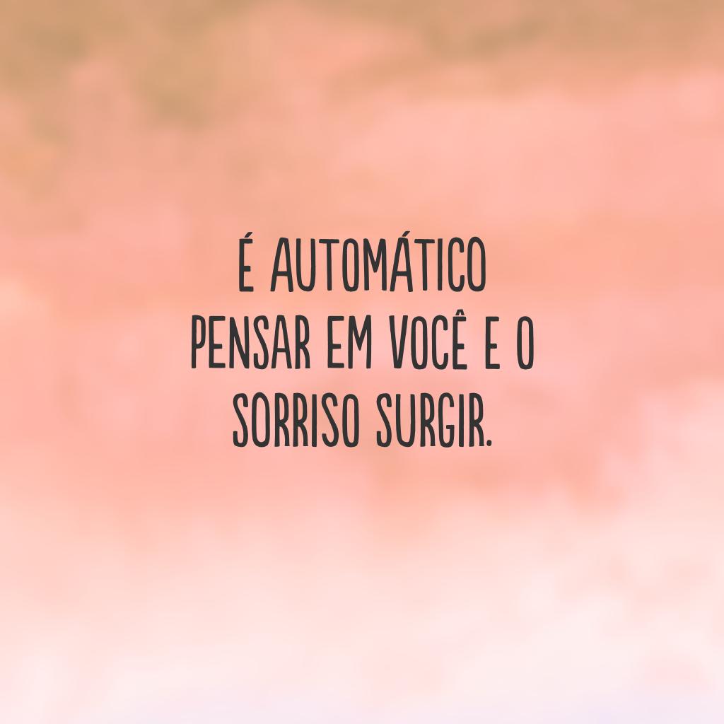 É automático pensar em você e o sorriso surgir.
