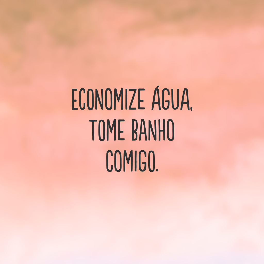 Economize água, tome banho comigo.
