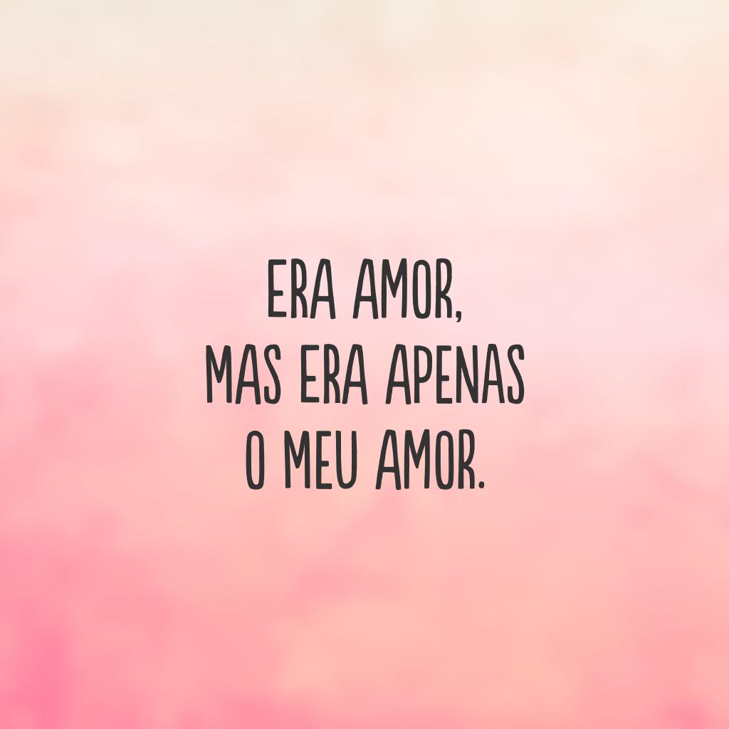 Era amor, mas era apenas o meu amor.