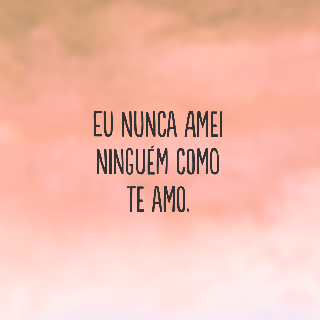 Eu nunca amei ninguém como te amo.