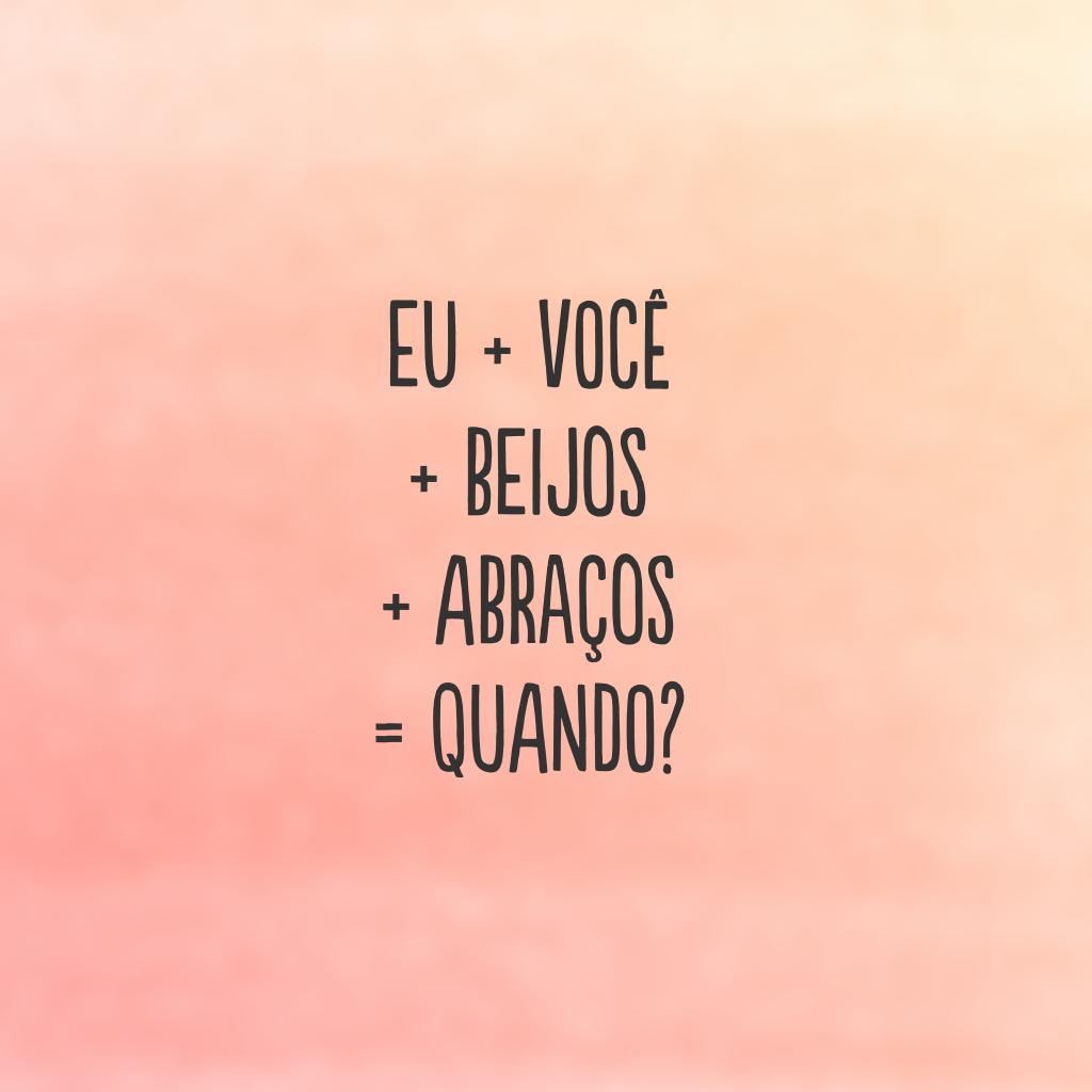 Eu + você + beijos + abraços = quando?