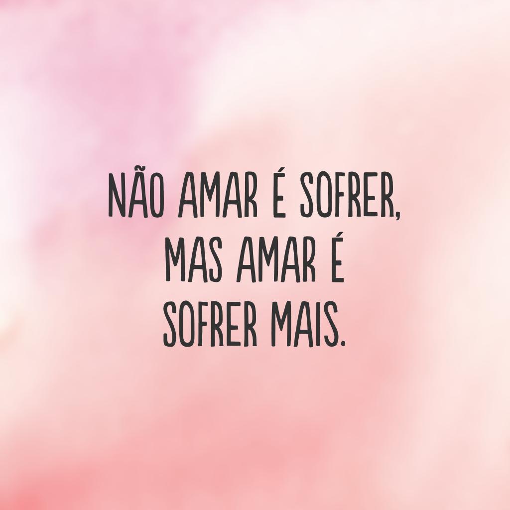 Não amar é sofrer, mas amar é sofrer mais.