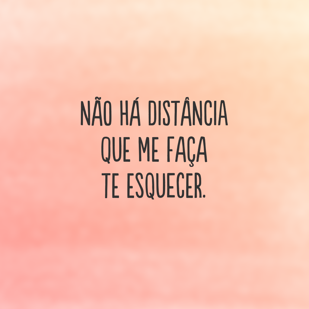 Não há distância que me faça te esquecer.