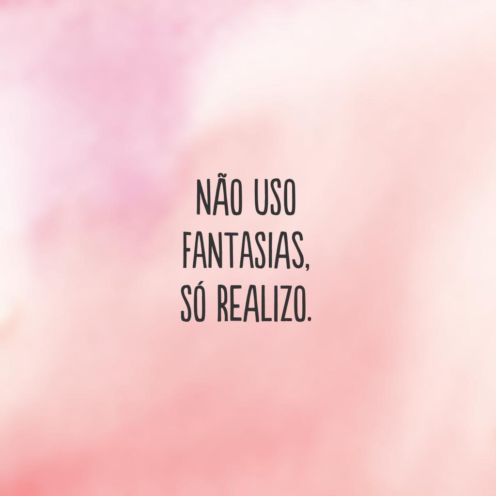 Não uso fantasias, só realizo.
