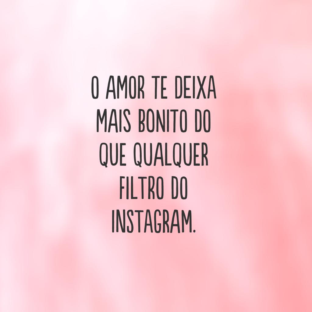 O amor te deixa mais bonito do que qualquer filtro do Instagram.