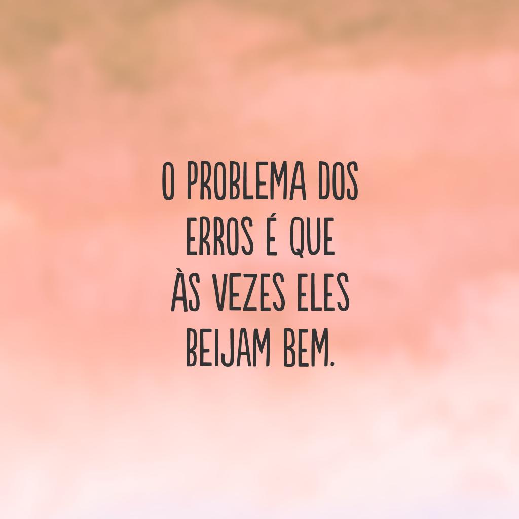 O problema dos erros é que às vezes eles beijam bem.
