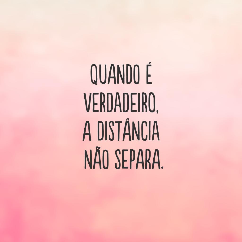 Quando é verdadeiro, a distância não separa.