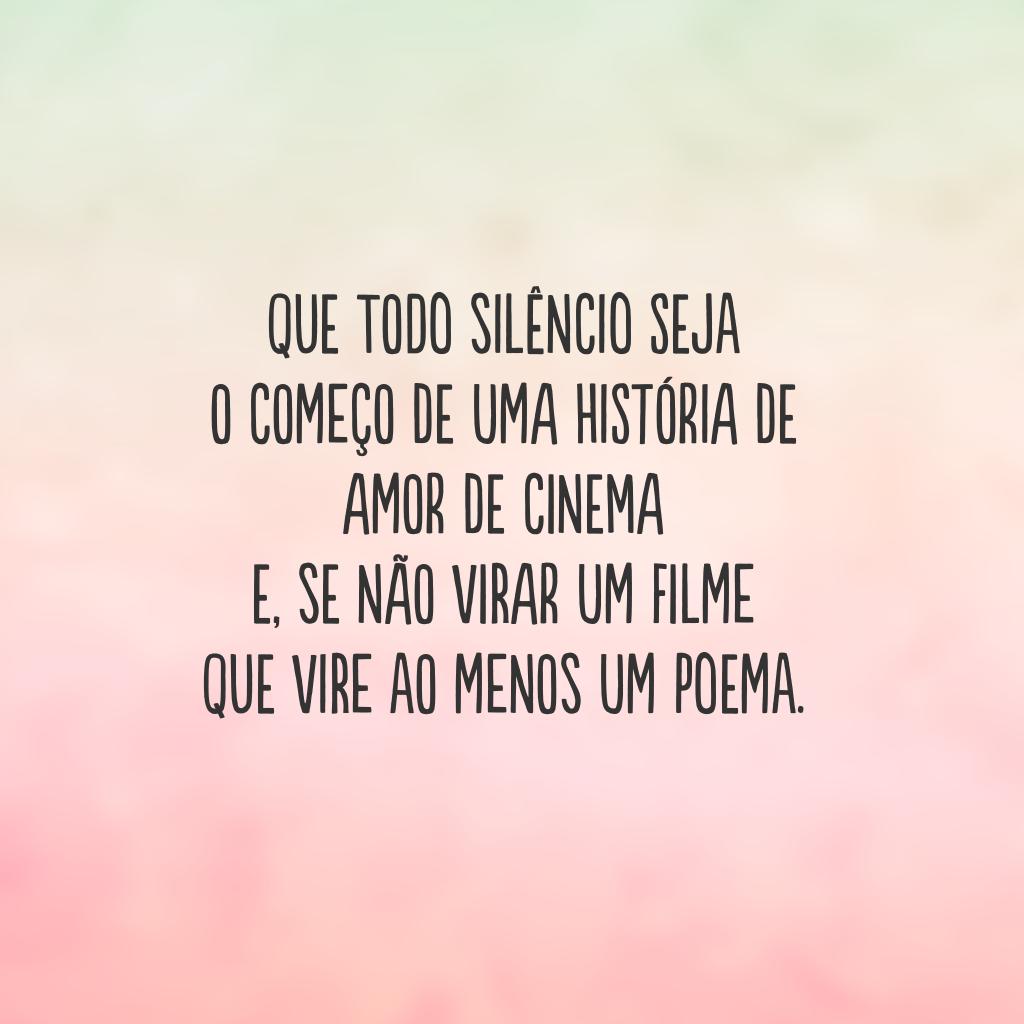 Que todo silêncio seja  o começo de uma história de amor de cinema  e, se não virar um filme  que vire ao menos um poema.
