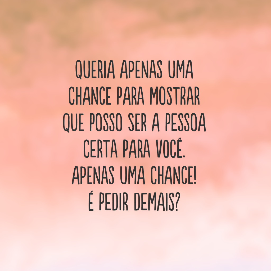 Queria apenas uma chance para mostrar que posso ser a pessoa certa para você. Apenas uma chance! É pedir demais?