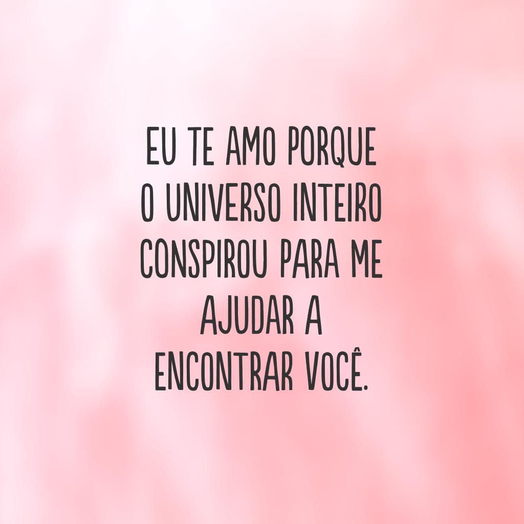 Eu te amo porque o universo inteiro conspirou para me ajudar a encontrar você.
