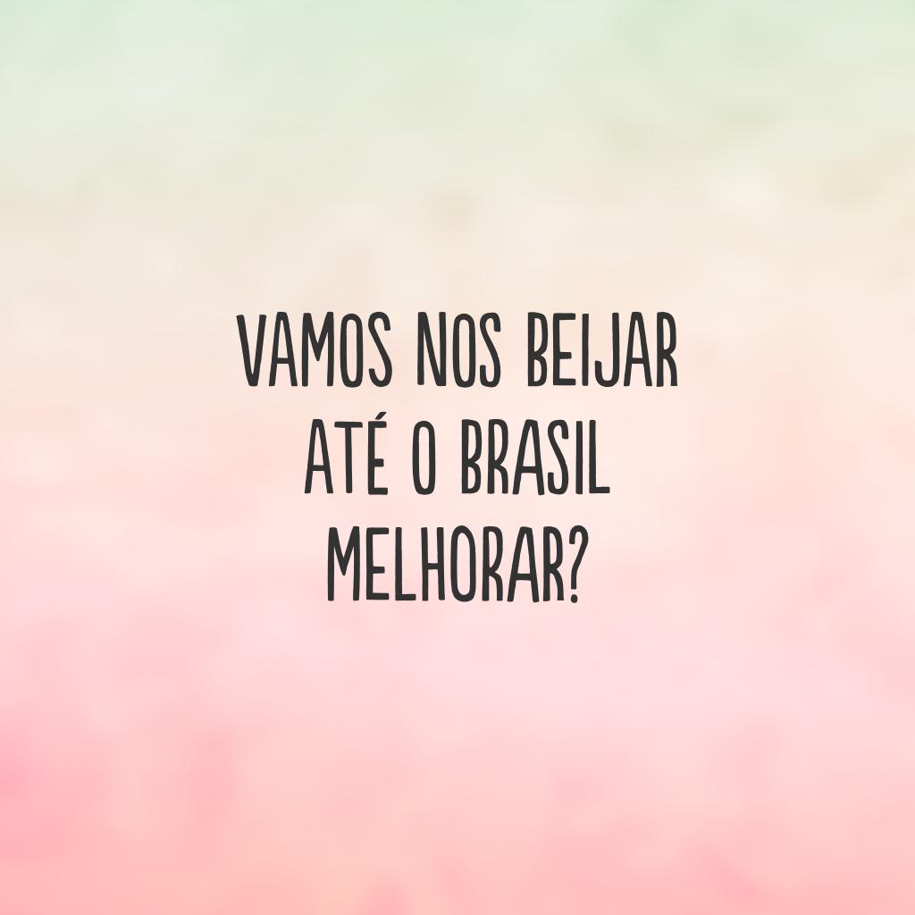 Vamos nos beijar até o Brasil melhorar?