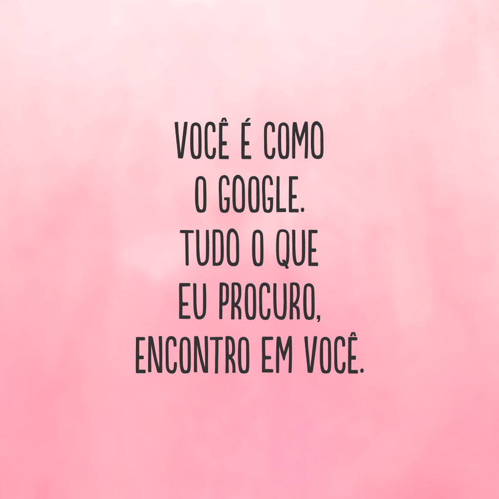 Você é como o Google. Tudo o que eu procuro, encontro em você.