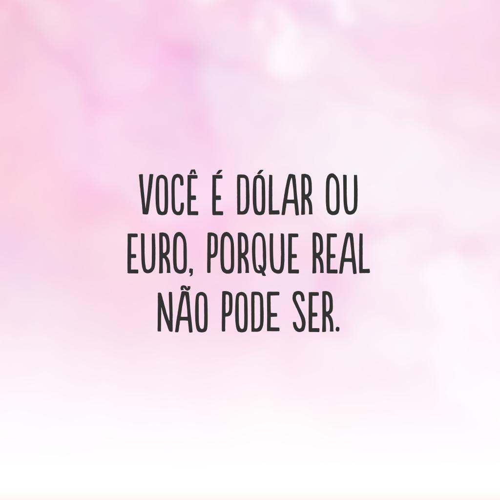 Você é dólar ou euro, porque real não pode ser.