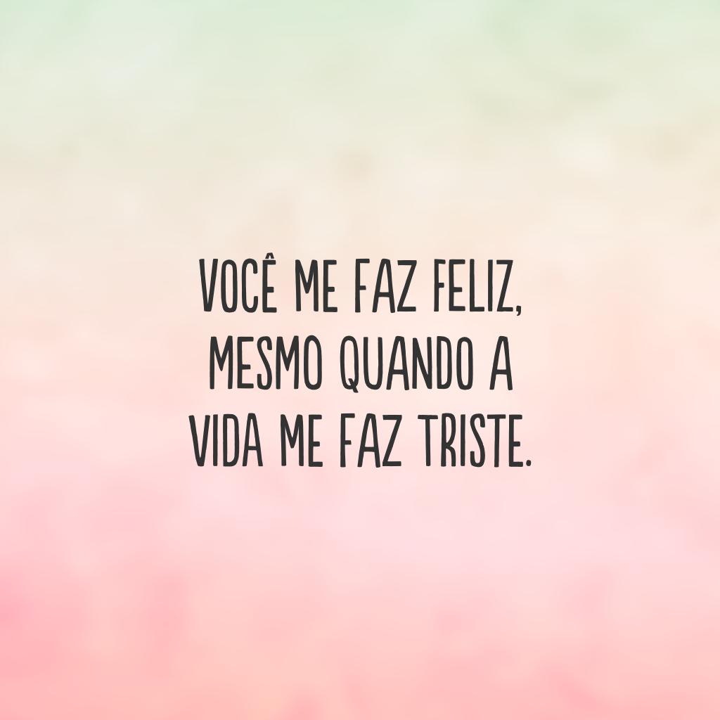 Você me faz feliz, mesmo quando a vida me faz triste.