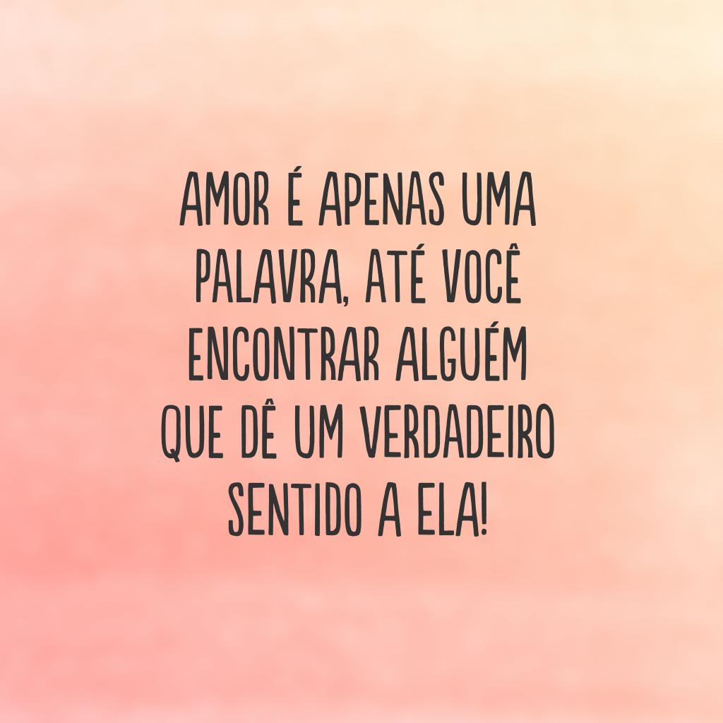 Amor é apenas uma palavra, até você encontrar alguém que dê um verdadeiro sentido a ela!