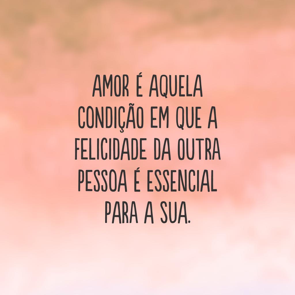 Amor é aquela condição em que a felicidade da outra pessoa é essencial para a sua.