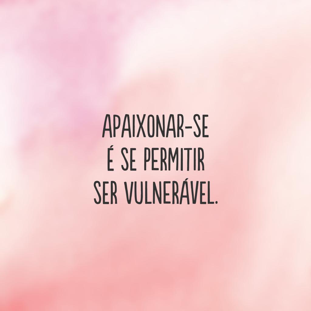 Apaixonar-se é se permitir ser vulnerável.