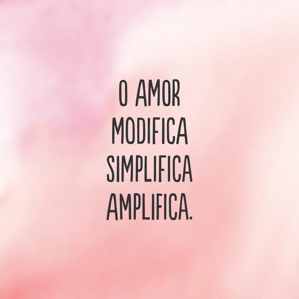O amor Modifica Simplifica Amplifica.