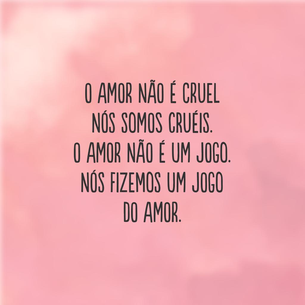 O amor não é cruel  Nós somos cruéis.  O amor não é um jogo.  Nós fizemos um jogo do amor.