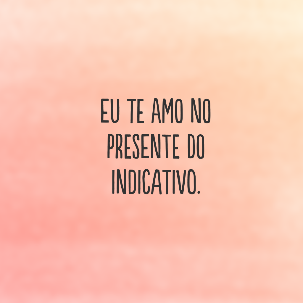 Eu te amo no presente do indicativo.