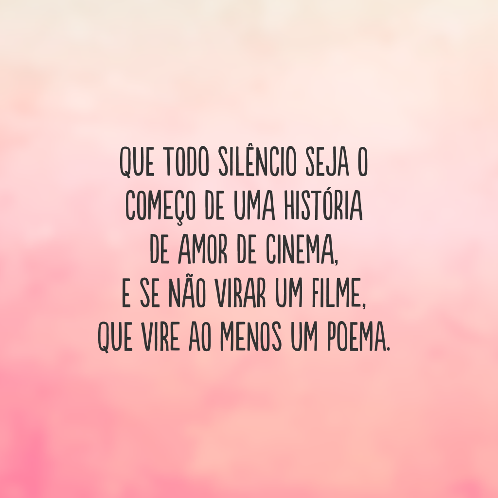 Que todo silêncio seja o começo de uma história de amor de cinema,   e se não virar um filme,  que vire ao menos um poema.