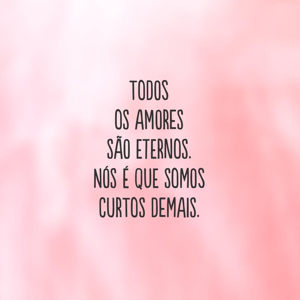 Todos os amores são eternos.  Nós é que somos  curtos demais.